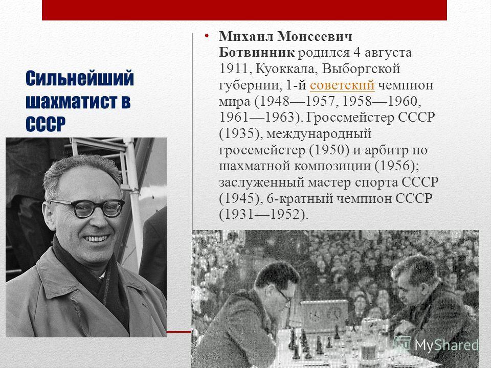 Сильнейший шахматист в СССР Михаил Моисеевич Ботвинник родился 4 августа 1911, Куоккала, Выборгской губернии, 1-й советский чемпион мира (19481957, 19581960, 19611963). Гроссмейстер СССР (1935), международный гроссмейстер (1950) и арбитр по шахматной