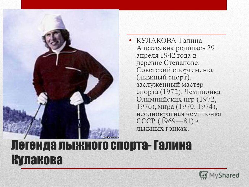 Легенда лыжного спорта- Галина Кулакова КУЛАКОВА Галина Алексеевна родилась 29 апреля 1942 года в деревне Степанове. Советский спортсменка (лыжный спорт), заслуженный мастер спорта (1972). Чемпионка Олимпийских игр (1972, 1976), мира (1970, 1974), не