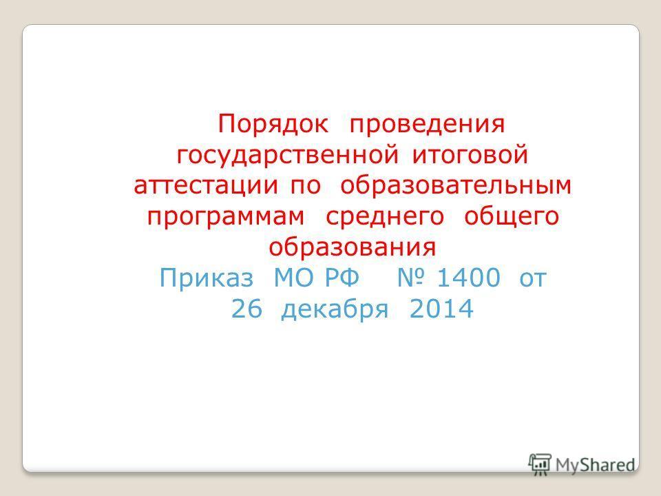 Порядок проведения государственной итоговой аттестации по образовательным программам среднего общего образования Приказ МО РФ 1400 от 26 декабря 2014