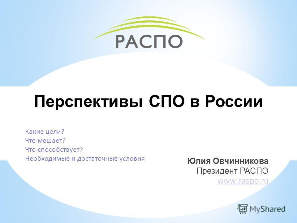 Перспективы СПО в России Юлия Овчинникова Президент РАСПО www.raspo.ru Какие цели? Что мешает? Что способствует? Необходимые и достаточные условия