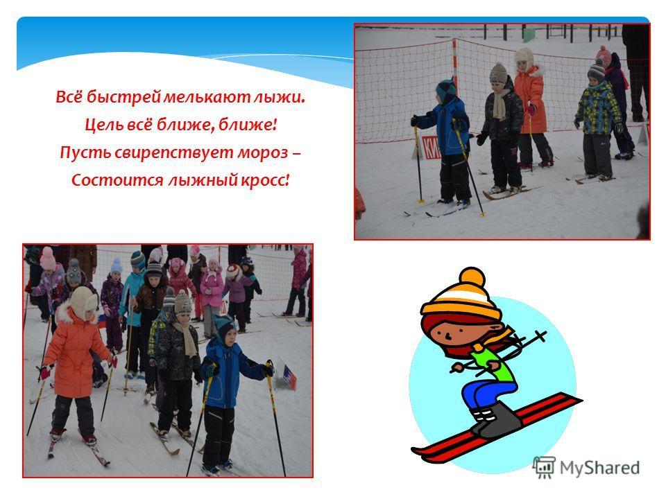 Всё быстрей мелькают лыжи. Цель всё ближе, ближе! Пусть свирепствует мороз – Состоится лыжный кросс!