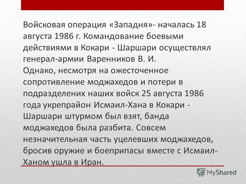 Войсковая операция «Западня»- началась 18 августа 1986 г. Командование боевыми действиями в Кокари - Шаршари осуществлял генерал-армии Варенников В. И. Однако, несмотря на ожесточенное сопротивление моджахедов и потери в подразделених наших войск 25