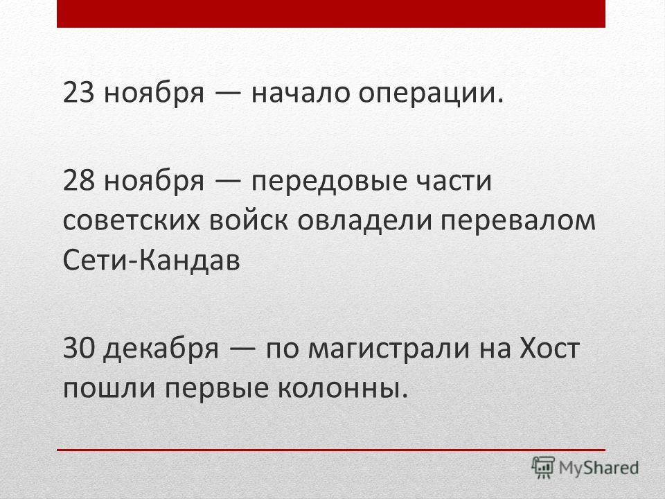 23 ноября начало операции. 28 ноября передовые части советских войск овладели перевалом Сети-Кандав 30 декабря по магистрали на Хост пошли первые колонны.
