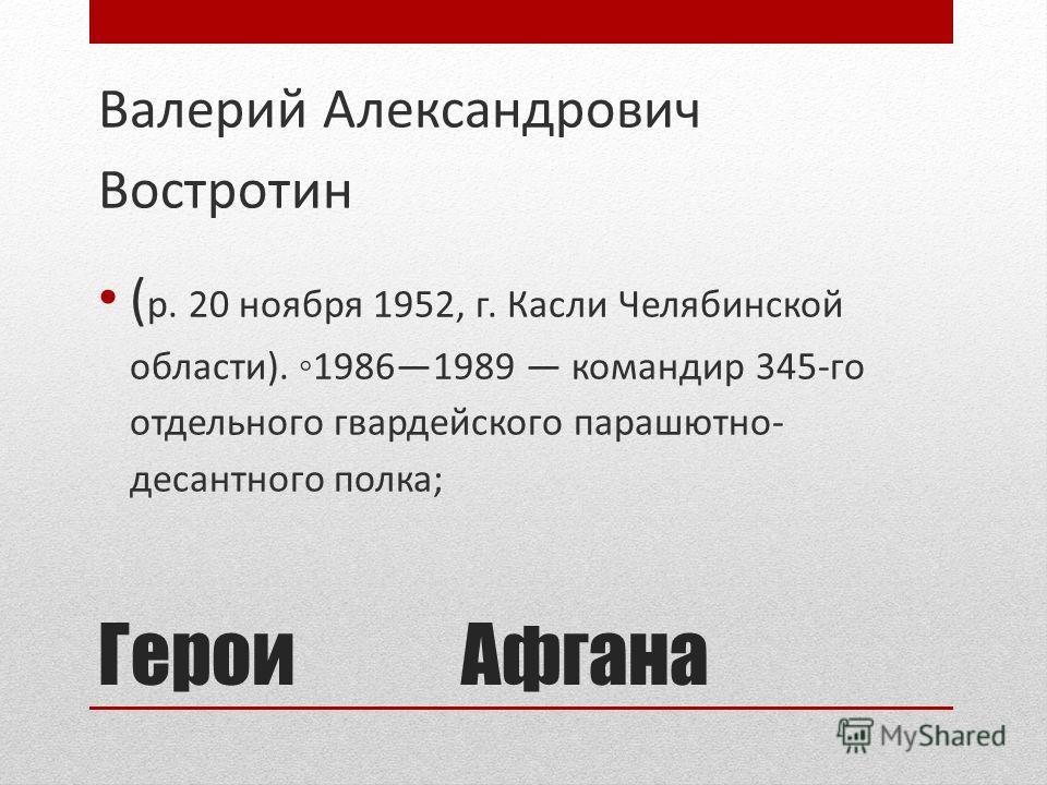Герои Афгана Валерий Александрович Востротин ( р. 20 ноября 1952, г. Касли Челябинской области). 19861989 командир 345-го отдельного гвардейского парашютно- десантного полка;