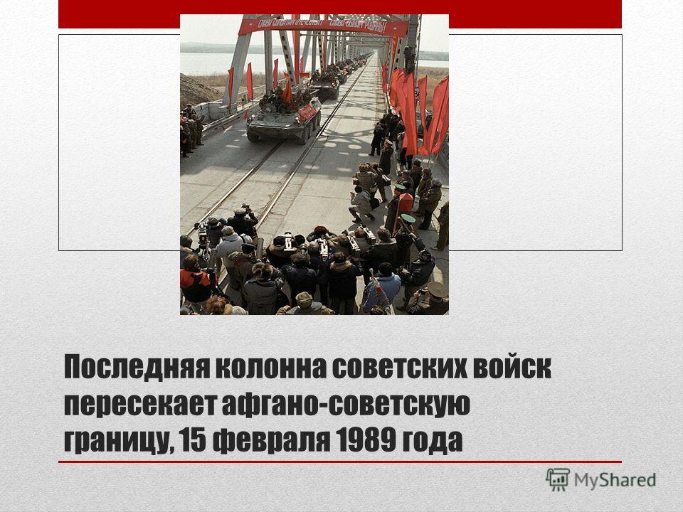 Последняя колонна советских войск пересекает афгано-советскую границу, 15 февраля 1989 года