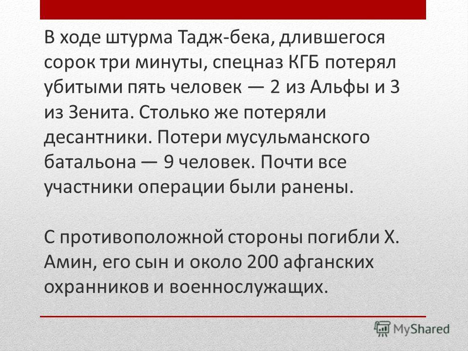 В ходе штурма Тадж-бека, длившегося сорок три минуты, спецназ КГБ потерял убитыми пять человек 2 из Альфы и 3 из Зенита. Столько же потеряли десантники. Потери мусульманского батальона 9 человек. Почти все участники операции были ранены. С противопол