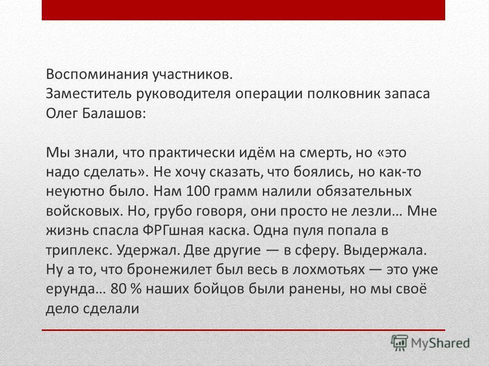 Воспоминания участников. Заместитель руководителя операции полковник запаса Олег Балашов: Мы знали, что практически идём на смерть, но «это надо сделать». Не хочу сказать, что боялись, но как-то неуютно было. Нам 100 грамм налили обязательных войсков