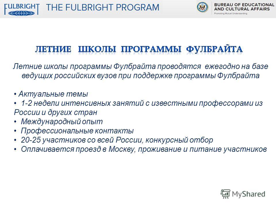 Летние школы программы Фулбрайта проводятся ежегодно на базе ведущих российских вузов при поддержке программы Фулбрайта Актуальные темы 1-2 недели интенсивных занятий с известными профессорами из России и других стран Международный опыт Профессиональ
