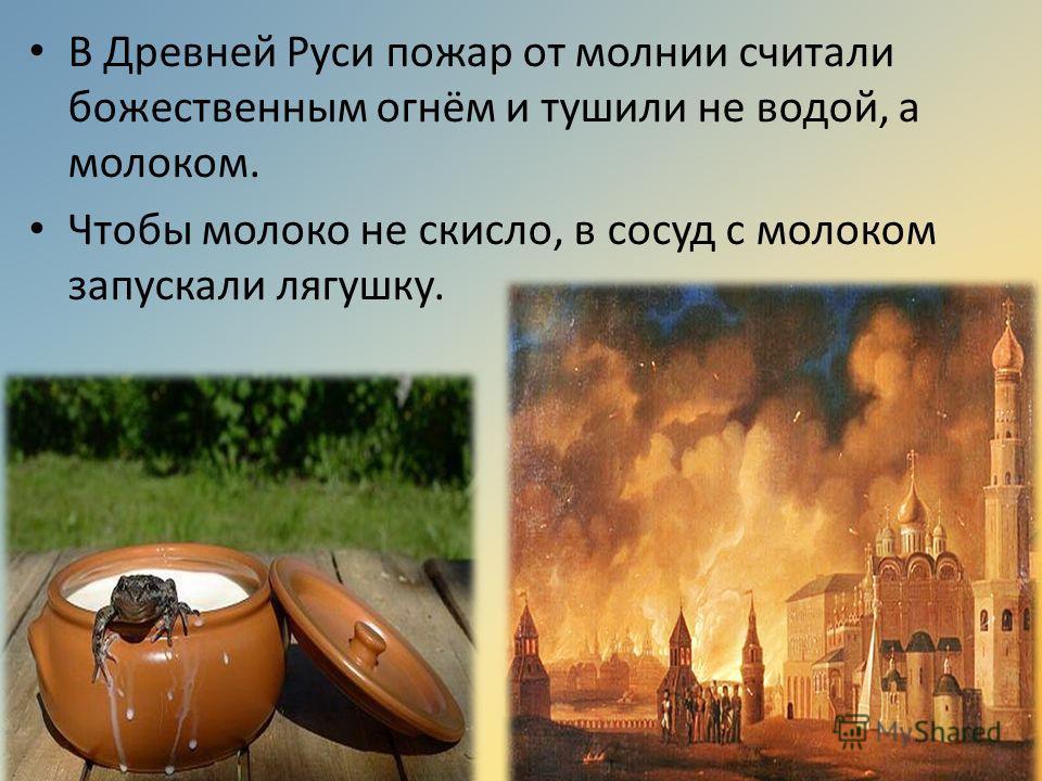 В Древней Руси пожар от молнии считали божественным огнём и тушили не водой, а молоком. Чтобы молоко не скисло, в сосуд с молоком запускали лягушку.
