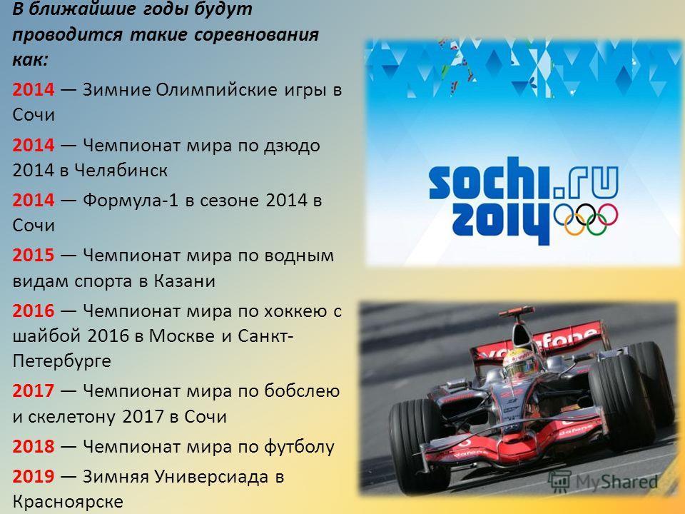 В ближайшие годы будут проводится такие соревнования как: 2014 Зимние Олимпийские игры в Сочи 2014 Чемпионат мира по дзюдо 2014 в Челябинск 2014 Формула-1 в сезоне 2014 в Сочи 2015 Чемпионат мира по водным видам спорта в Казани 2016 Чемпионат мира по