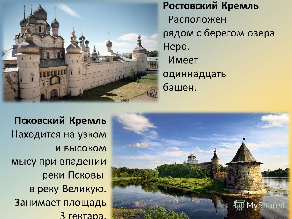 Ростовский Кремль Расположен рядом с берегом озера Неро. Имеет одиннадцать башен. Псковский Кремль Находится на узком и высоком мысу при впадении реки Псковы в реку Великую. Занимает площадь 3 гектара.