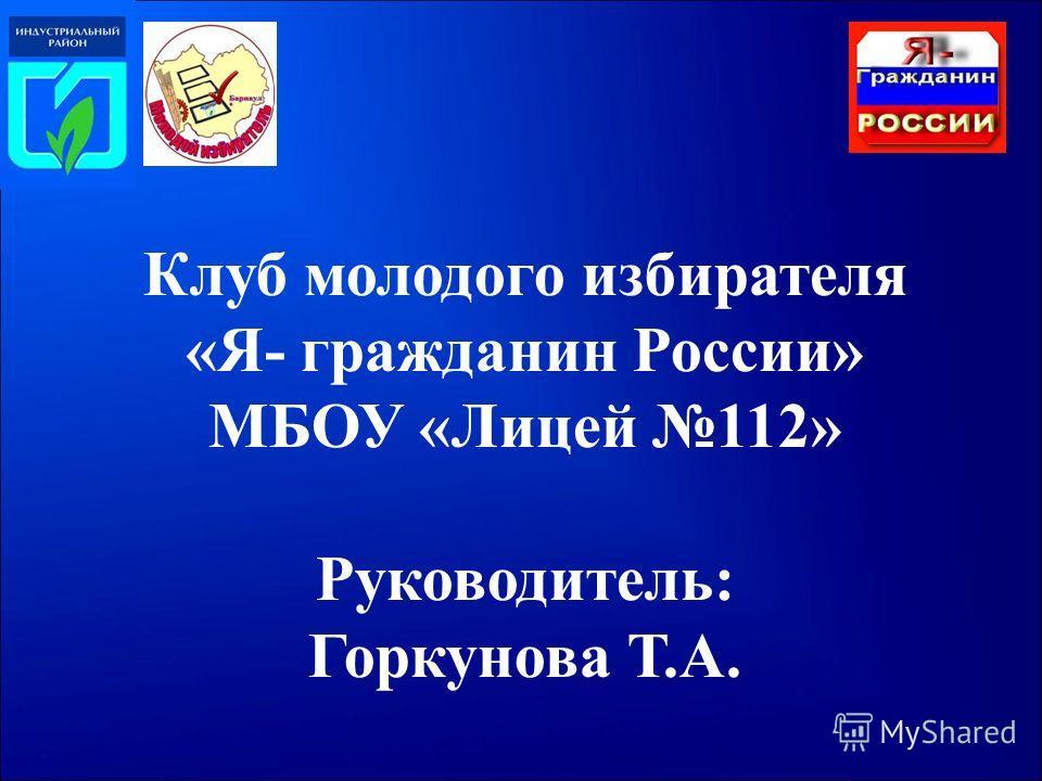 Клуб молодого избирателя «Я- гражданин России» МБОУ «Лицей 112» Руководитель: Горкунова Т.А.