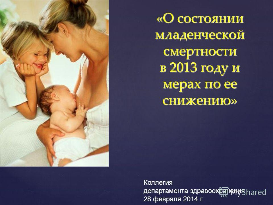 «О состоянии младенческой смертности в 2013 году и мерах по ее снижению» «О состоянии младенческой смертности в 2013 году и мерах по ее снижению» Коллегия департамента здравоохранения 28 февраля 2014 г.