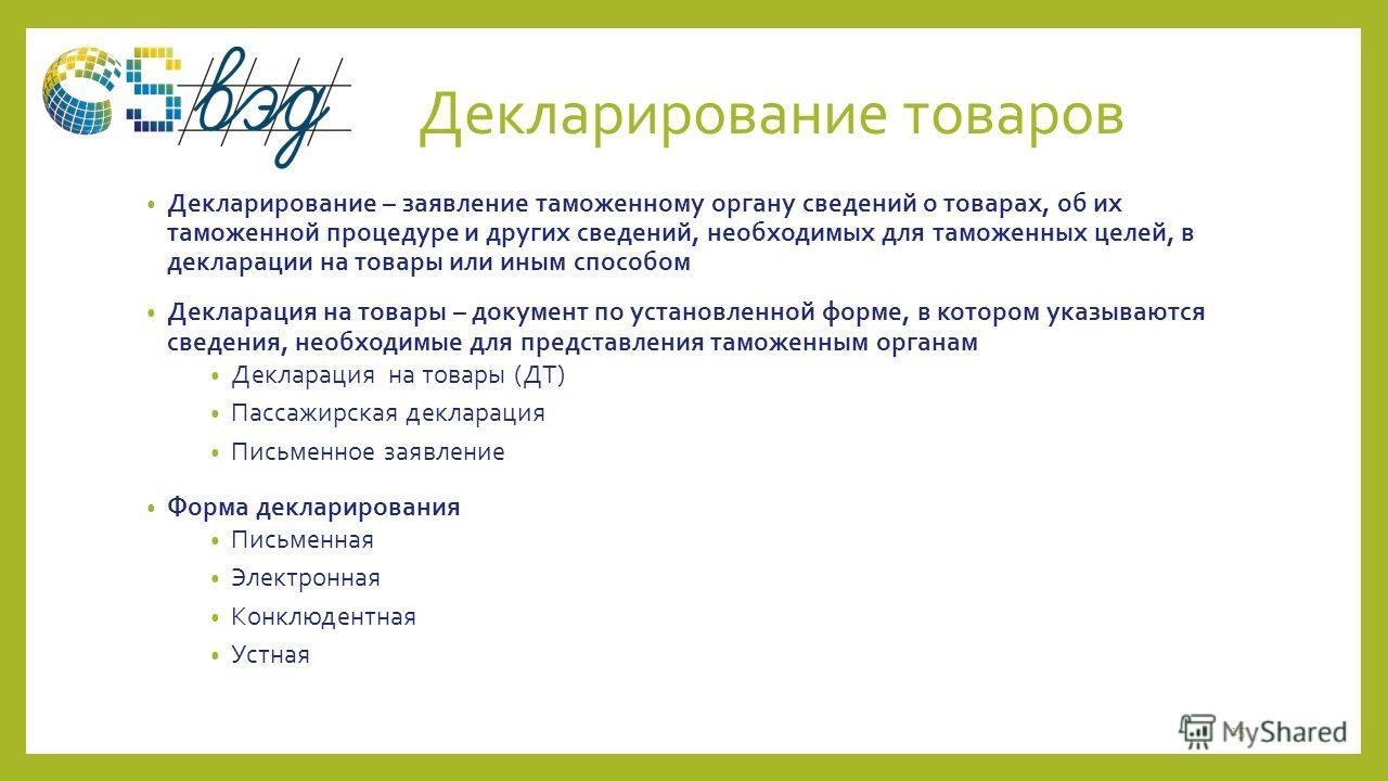Декларирование товаров Декларирование – заявление таможенному органу сведений о товарах, об их таможенной процедуре и других сведений, необходимых для таможенных целей, в декларации на товары или иным способом Декларация на товары – документ по устан