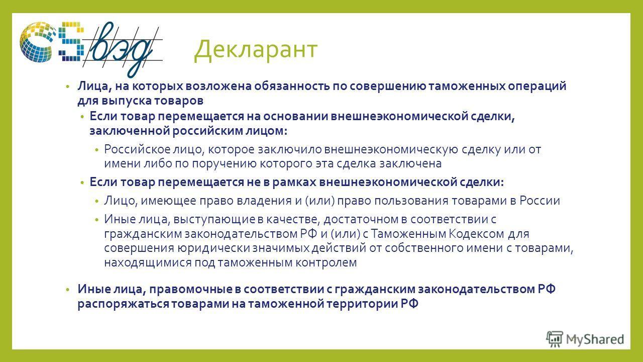 Декларант Лица, на которых возложена обязанность по совершению таможенных операций для выпуска товаров Если товар перемещается на основании внешнеэкономической сделки, заключенной российским лицом: Российское лицо, которое заключило внешнеэкономическ