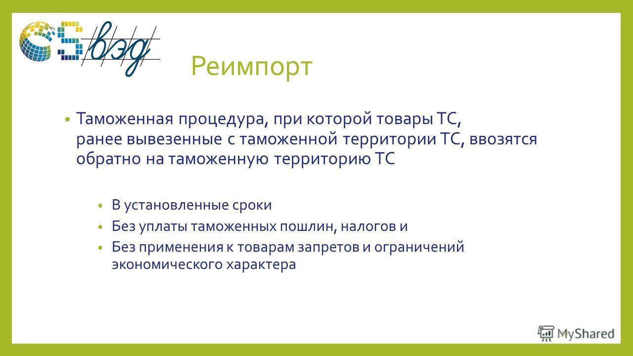 Реимпорт Таможенная процедура, при которой товары ТС, ранее вывезенные с таможенной территории ТС, ввозятся обратно на таможенную территорию ТС В установленные сроки Без уплаты таможенных пошлин, налогов и Без применения к товарам запретов и ограниче