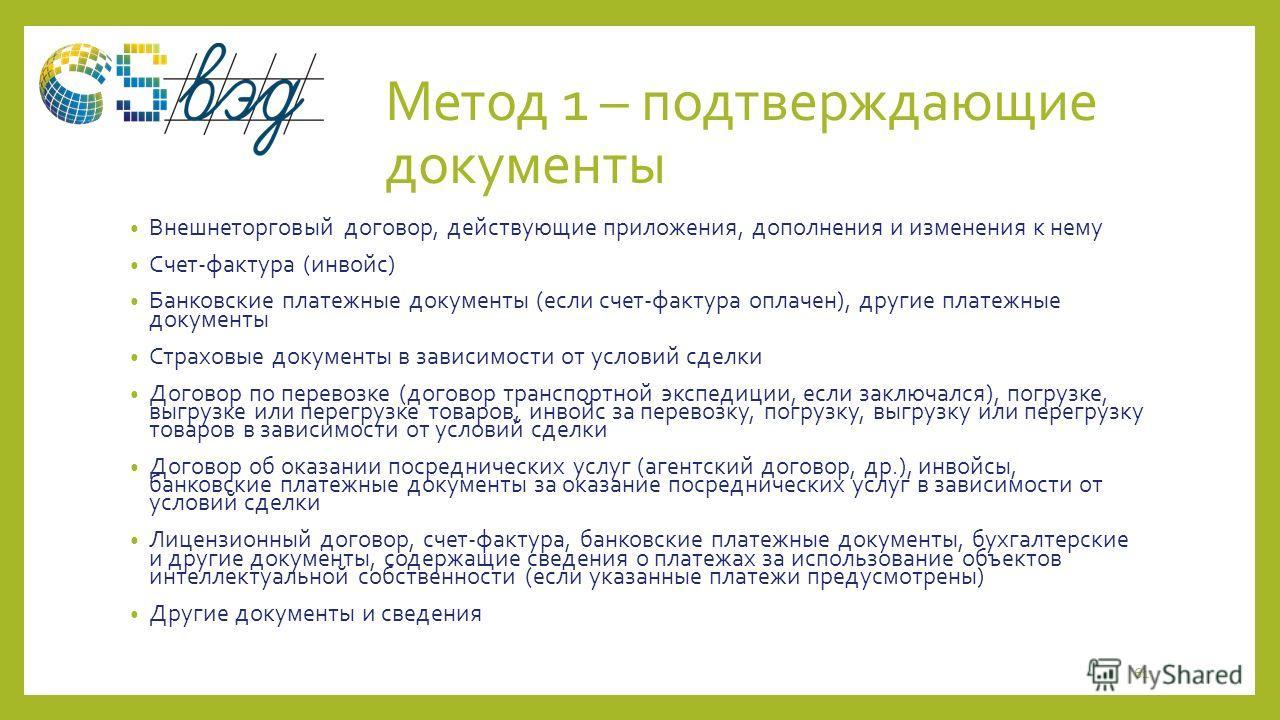 Метод 1 – подтверждающие документы Внешнеторговый договор, действующие приложения, дополнения и изменения к нему Счет-фактура (инвойс) Банковские платежные документы (если счет-фактура оплачен), другие платежные документы Страховые документы в зависи