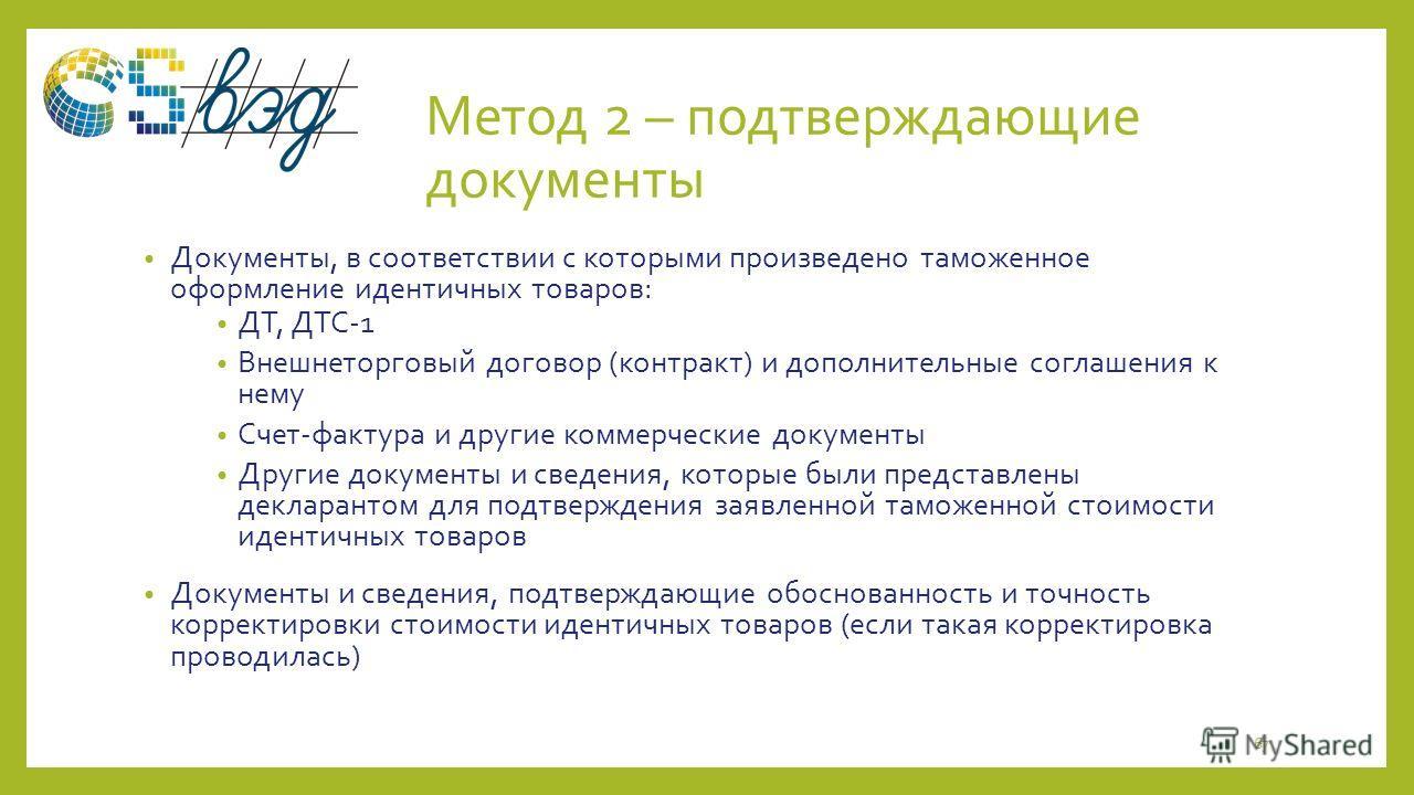 Метод 2 – подтверждающие документы Документы, в соответствии с которыми произведено таможенное оформление идентичных товаров: ДТ, ДТС-1 Внешнеторговый договор (контракт) и дополнительные соглашения к нему Счет-фактура и другие коммерческие документы