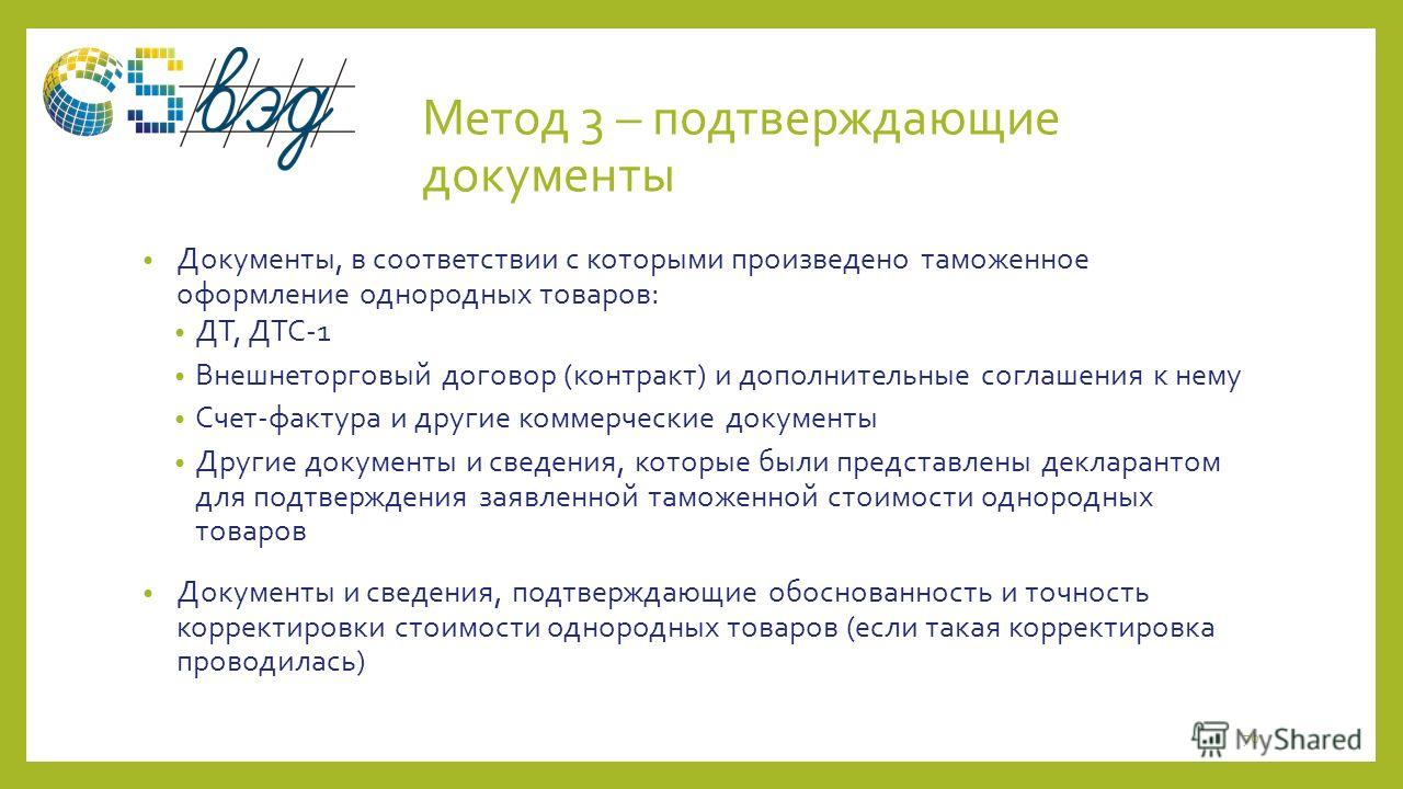 Метод 3 – подтверждающие документы Документы, в соответствии с которыми произведено таможенное оформление однородных товаров: ДТ, ДТС-1 Внешнеторговый договор (контракт) и дополнительные соглашения к нему Счет-фактура и другие коммерческие документы