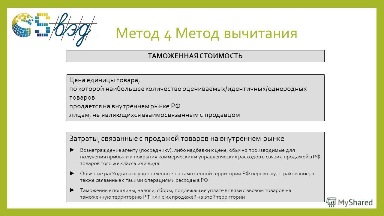 Метод 4 Метод вычитания 71 Цена единицы товара, по которой наибольшее количество оцениваемых/идентичных/однородных товаров продается на внутреннем рынке РФ лицам, не являющихся взаимосвязанным с продавцом Затраты, связанные с продажей товаров на внут