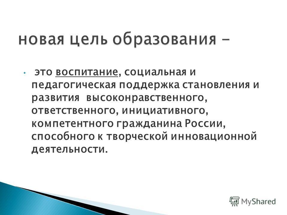 это воспитание, социальная и педагогическая поддержка становления и развития высоконравственного, ответственного, инициативного, компетентного гражданина России, способного к творческой инновационной деятельности.