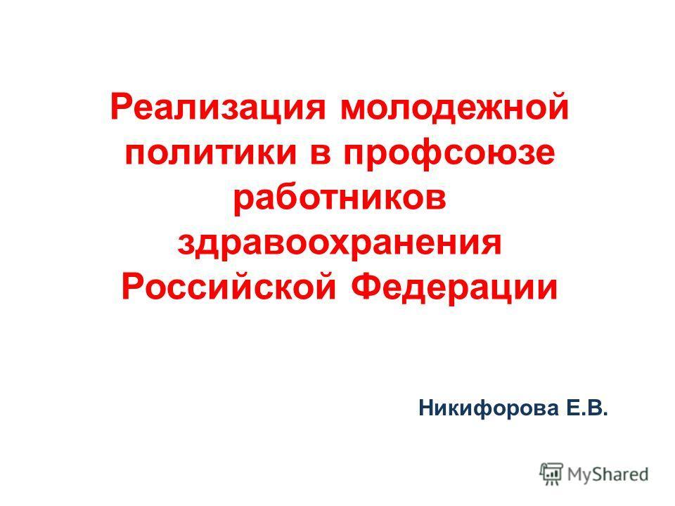 Реализация молодежной политики в профсоюзе работников здравоохранения Российской Федерации Никифорова Е.В.