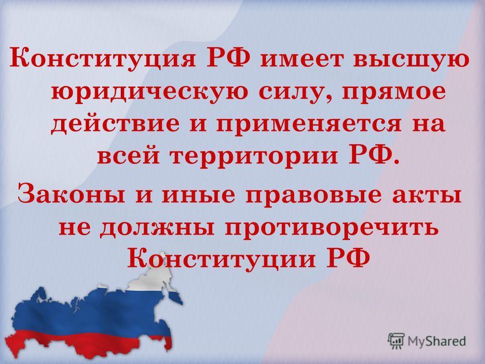 Конституция РФ имеет высшую юридическую силу, прямое действие и применяется на всей территории РФ. Законы и иные правовые акты не должны противоречить Конституции РФ