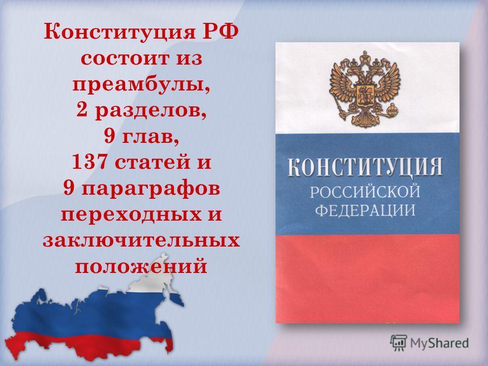Конституция РФ состоит из преамбулы, 2 разделов, 9 глав, 137 статей и 9 параграфов переходных и заключительных положений