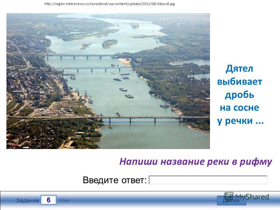 Далее 6 Задание 1 бал. Введите ответ: Дятел выбивает дробь на сосне у речки... Напиши название реки в рифму http://region.metronews.ru/novosibirsk/wp-content/uploads/2012/08/18zxw9.jpg