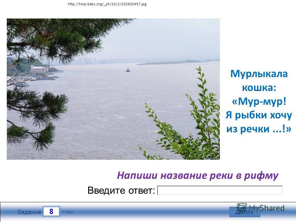 Далее 8 Задание 1 бал. Введите ответ: Мурлыкала кошка: «Мур-мур! Я рыбки хочу из речки...!» Напиши название реки в рифму http://help-baby.org/_ph/15/2/202905457.jpg