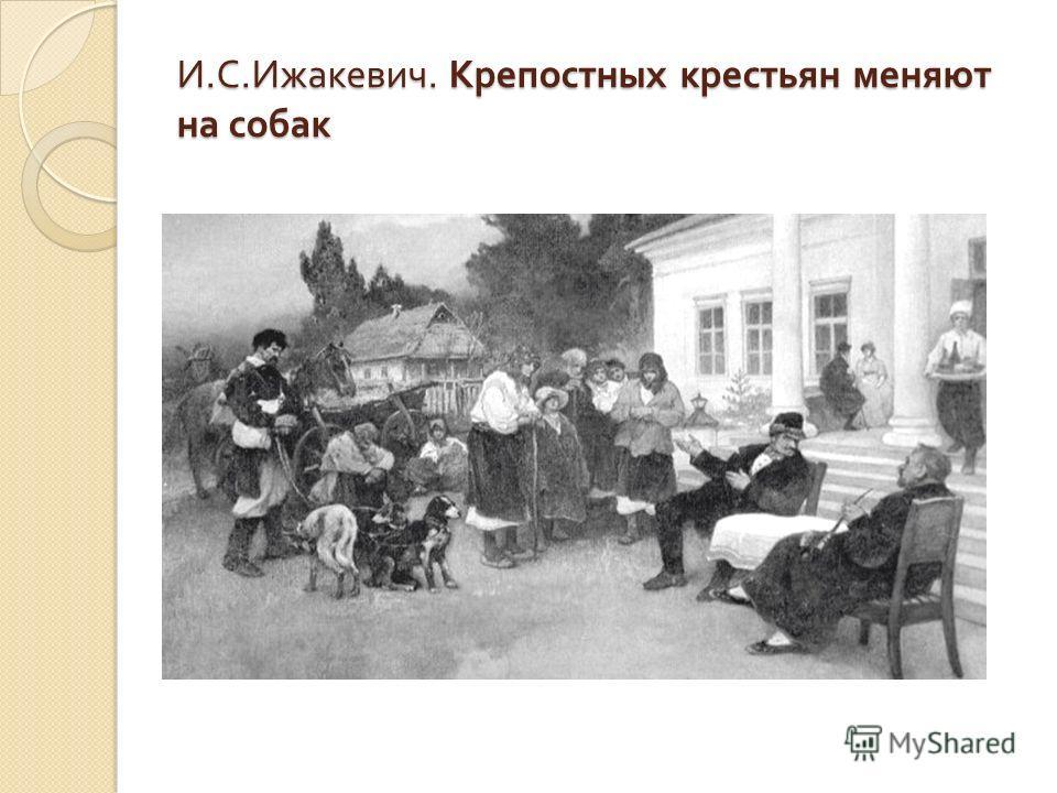 И. С. Ижакевич. Крепостных крестьян меняют на собак