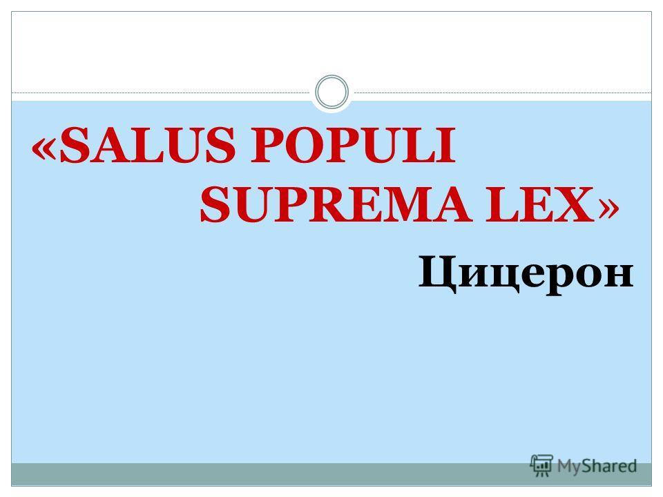 «SALUS POPULI SUPREMA LEX» Цицерон