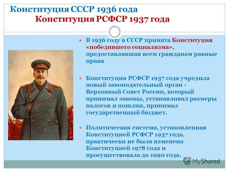 Конституция СССР 1936 года Конституция РСФСР 1937 года В 1936 году в СССР принята Конституция «победившего социализма», предоставлявшая всем гражданам равные права Конституция РСФСР 1937 года учредила новый законодательный орган - Верховный Совет Рос