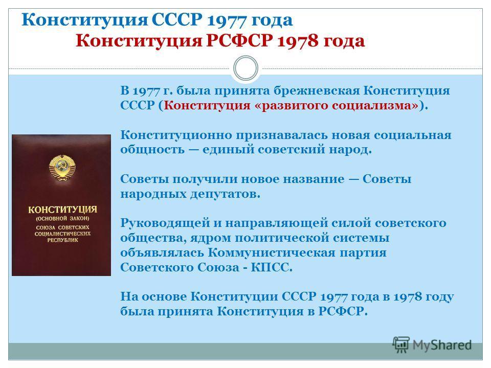 Конституция СССР 1977 года Конституция РСФСР 1978 года В 1977 г. была принята брежневская Конституция СССР (Конституция «развитого социализма»). Конституционно признавалась новая социальная общность единый советский народ. Советы получили новое назва