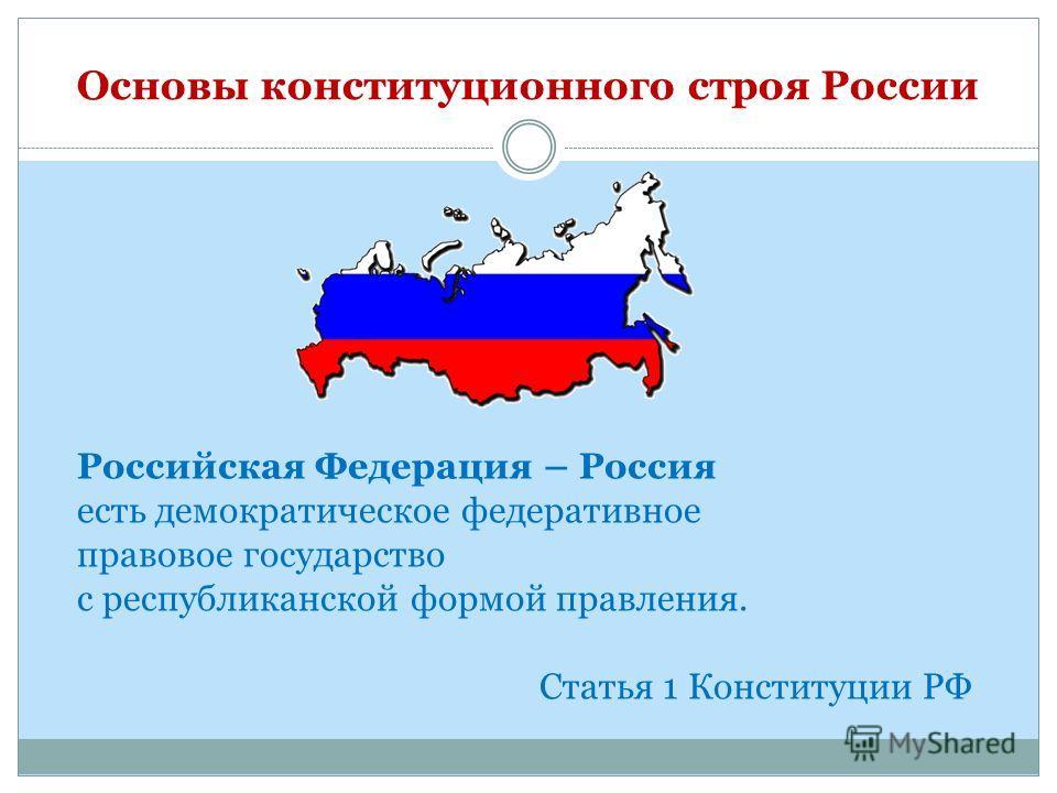 Основы конституционного строя России Российская Федерация – Россия есть демократическое федеративное правовое государство с республиканской формой правления. Статья 1 Конституции РФ