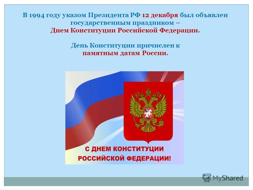 В 1994 году указом Президента РФ 12 декабря был объявлен государственным праздником – Днем Конституции Российской Федерации. День Конституции причислен к памятным датам России.