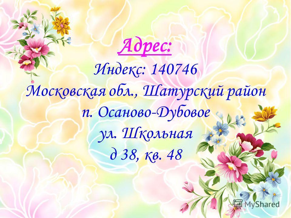 Адрес: Индекс: 140746 Московская обл., Шатурский район п. Осаново-Дубовое ул. Школьная д 38, кв. 48