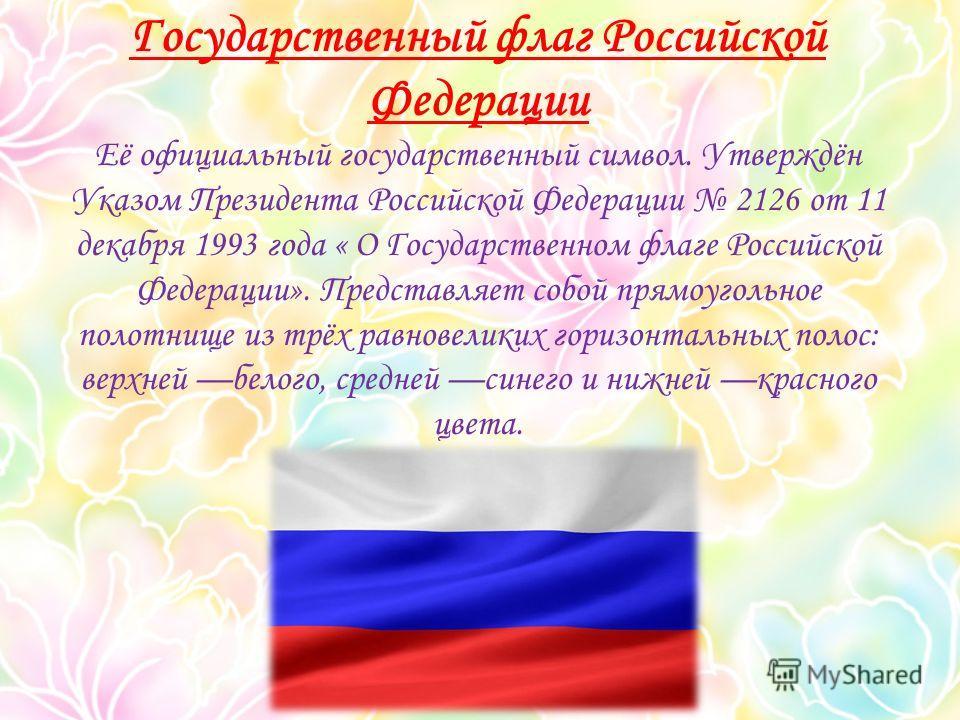 Государственный флаг Российской Федерации Её официальный государственный символ. Утверждён Указом Президента Российской Федерации 2126 от 11 декабря 1993 года « О Государственном флаге Российской Федерации». Представляет собой прямоугольное полотнище