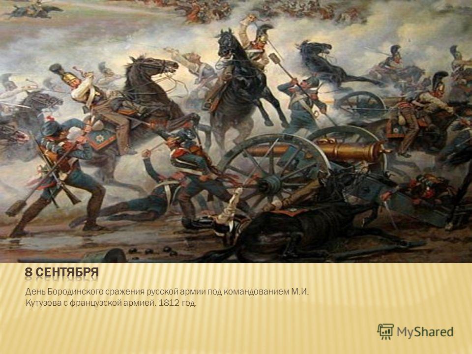 День Бородинского сражения русской армии под командованием М.И. Кутузова с французской армией. 1812 год.