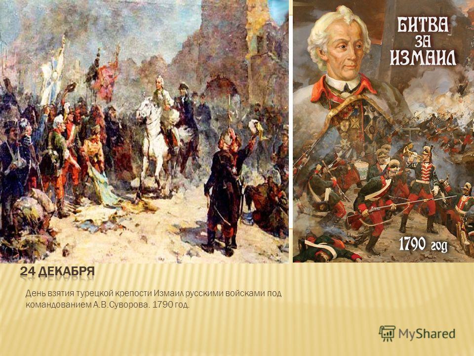 День взятия турецкой крепости Измаил русскими войсками под командованием А.В.Суворова. 1790 год.