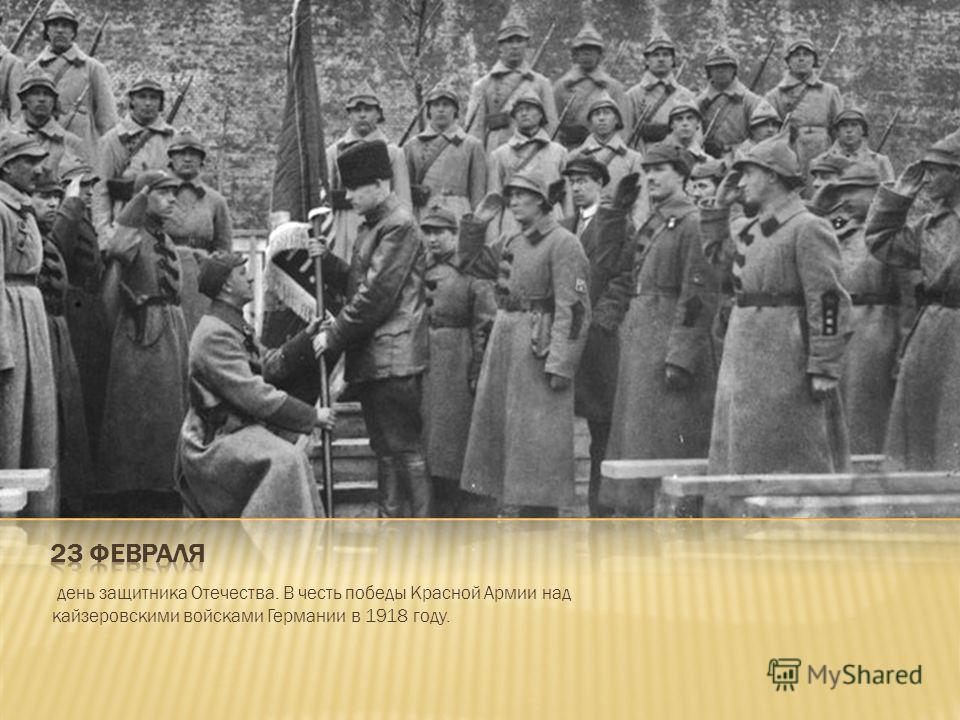 день защитника Отечества. В честь победы Красной Армии над кайзеровскими войсками Германии в 1918 году.
