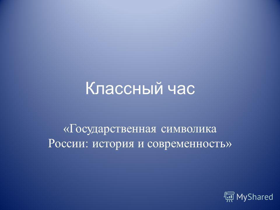 Классный час «Государственная символика России: история и современность»