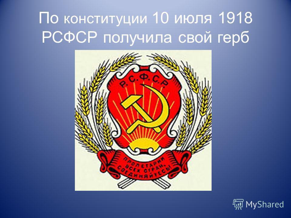 По конституции 10 июля 1918 РСФСР получила свой герб