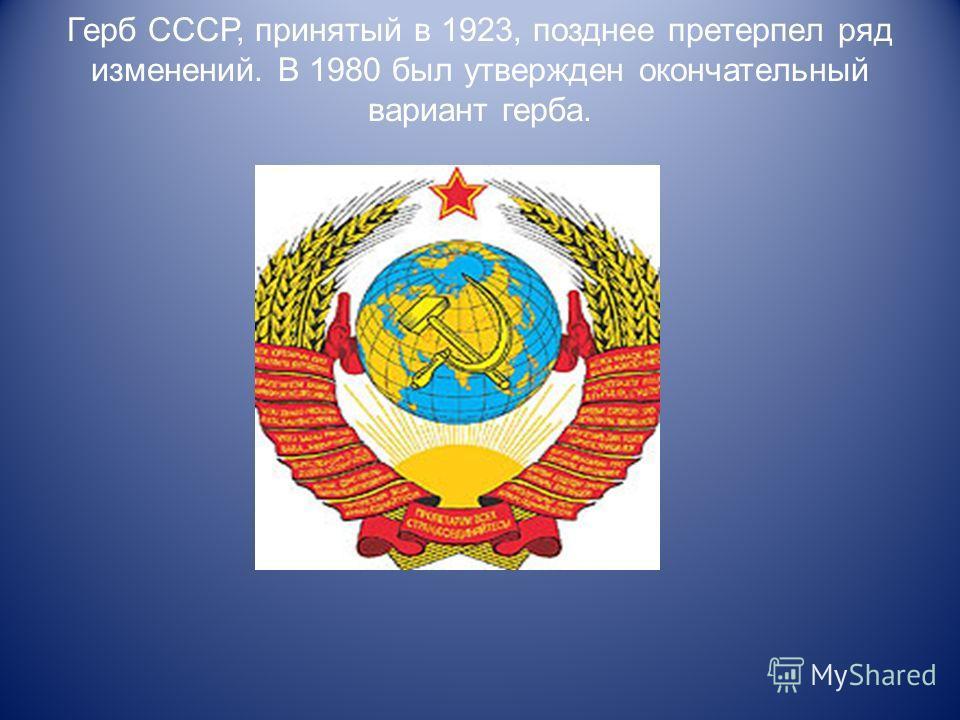 Герб СССР, принятый в 1923, позднее претерпел ряд изменений. В 1980 был утвержден окончательный вариант герба.