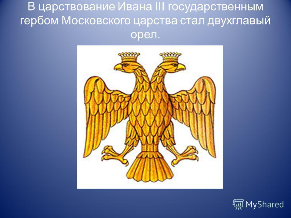 В царствование Ивана III государственным гербом Московского царства стал двухглавый орел.