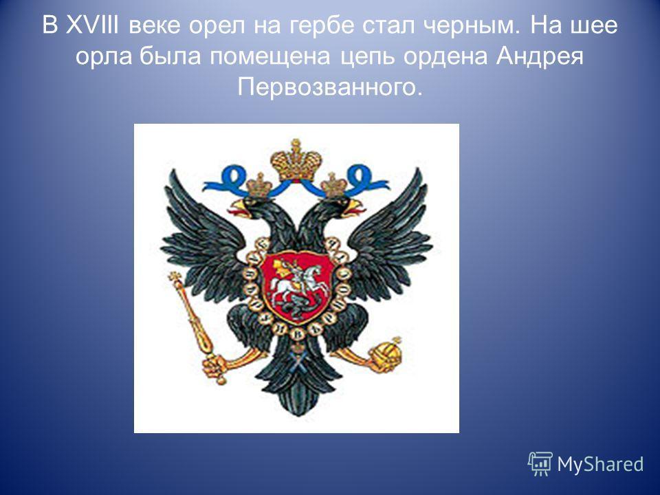 В XVIII веке орел на гербе стал черным. На шее орла была помещена цепь ордена Андрея Первозванного.