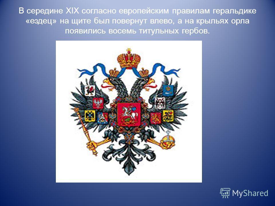В середине XIX согласно европейским правилам геральдике «ездец» на щите был повернут влево, а на крыльях орла появились восемь титульных гербов.