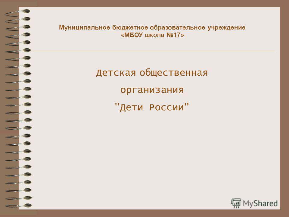 Детская общественная организания Дети России Муниципальное бюджетное образовательное учреждение «МБОУ школа 17»