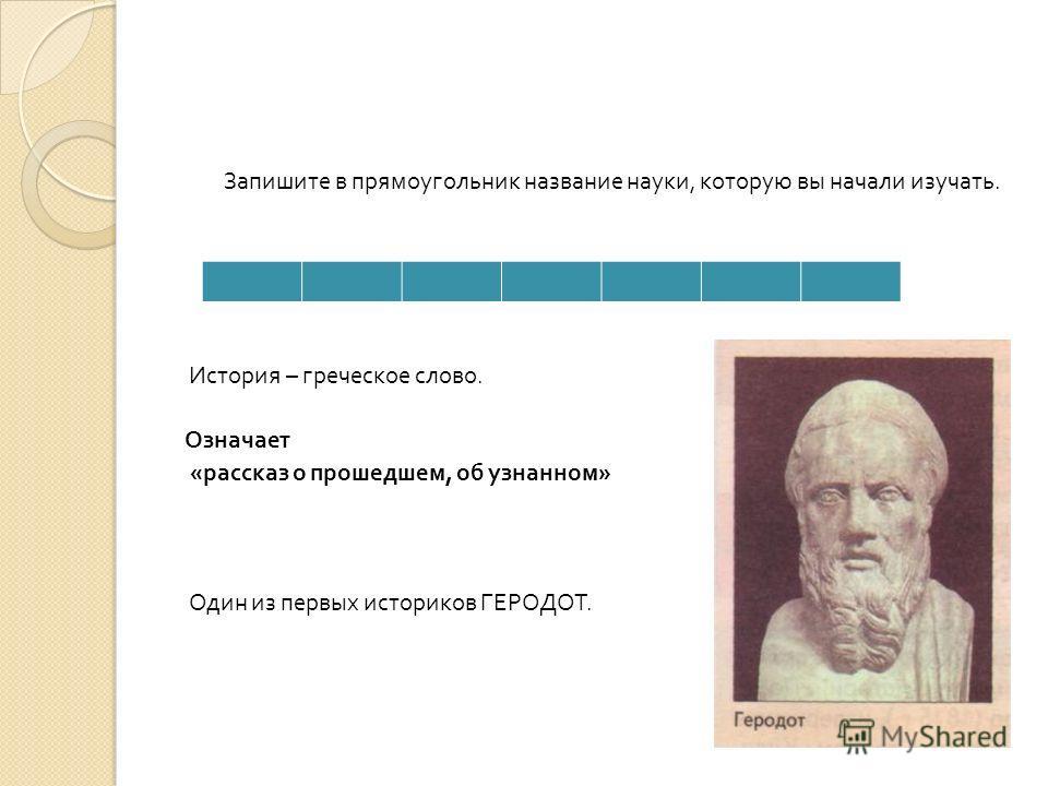 Запишите в прямоугольник название науки, которую вы начали изучать. История – греческое слово. Означает « рассказ о прошедшем, об узнанном » Один из первых историков ГЕРОДОТ.