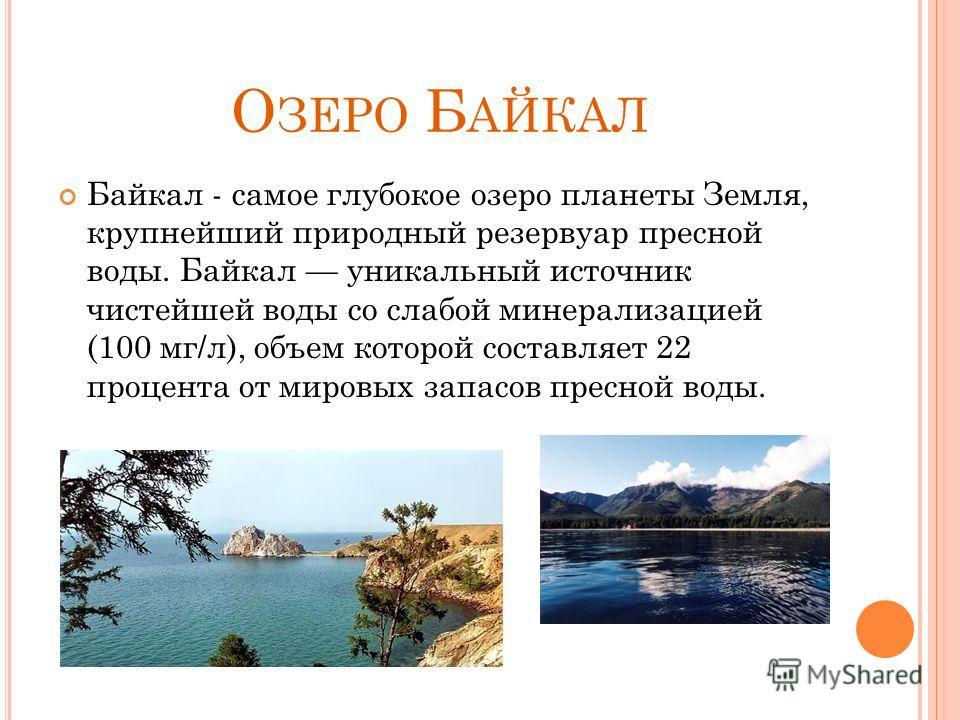 О ЗЕРО Б АЙКАЛ Байкал - самое глубокое озеро планеты Земля, крупнейший природный резервуар пресной воды. Байкал уникальный источник чистейшей воды со слабой минерализацией (100 мг/л), объем которой составляет 22 процента от мировых запасов пресной во